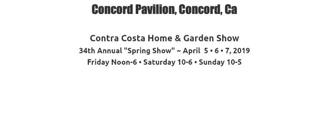 "Concord Pavilion, Concord, Ca Contra Costa Home & Garden Show 34th Annual ""Spring Show"" ~ April 5 • 6 • 7, 2019 Friday Noon-6 • Saturday 10-6 • Sunday 10-5"