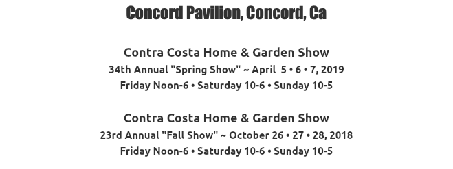 "Concord Pavilion, Concord, Ca Contra Costa Home & Garden Show 33rd Annual ""Spring Show"" ~ April 6 • 7 • 8, 2018 Friday Noon-6 • Saturday 10-6 • Sunday 10-5 Contra Costa Home & Garden Show 23rd Annual ""Fall Show"" ~ October 26 • 27 • 28, 2018 Friday Noon-6 • Saturday 10-6 • Sunday 10-5"