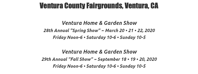 "Ventura County Fairgrounds, Ventura, CA Ventura Home & Garden Show 27th Annual ""Spring Show"" ~ March 15 • 16 • 17, 2019 Friday Noon-6 • Saturday 10-6 • Sunday 10-5 Ventura Home & Garden Show 28th Annual ""Fall Show"" ~ September 13 • 14 • 15, 2019 Friday Noon-6 • Saturday 10-6 • Sunday 10-5"
