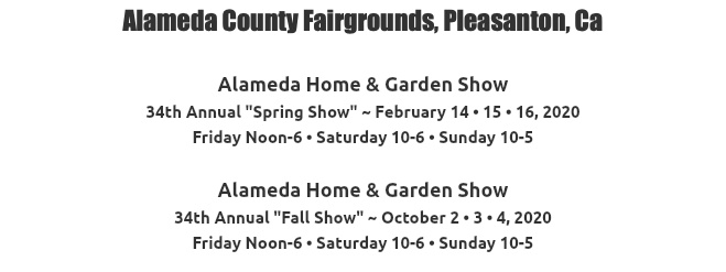 "Alameda County Fairgrounds, Pleasanton, Ca Alameda Home & Garden Show 32nd Annual ""Spring Show"" ~ February 16 • 17 • 18, 2018 Friday Noon-6 • Saturday 10-6 • Sunday 10-5 Alameda Home & Garden Show 31st Annual ""Fall Show"" ~ October 5 • 6 • 7, 2018 Friday Noon-6 • Saturday 10-6 • Sunday 10-5"